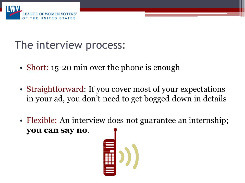 The interview process: Short: 15-20 min over the phone is enough Straightforward: If you cover most of your expectations in your ad, you don't need to get bogged down in details Flexible: An interview does not guarantee an internship; you can say no.