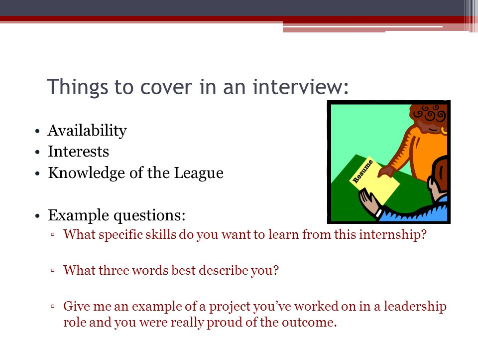 Things to cover in an interview: Availability Interests Knowledge of the League Example questions: ▫What specific skills do you want to learn from this internship.