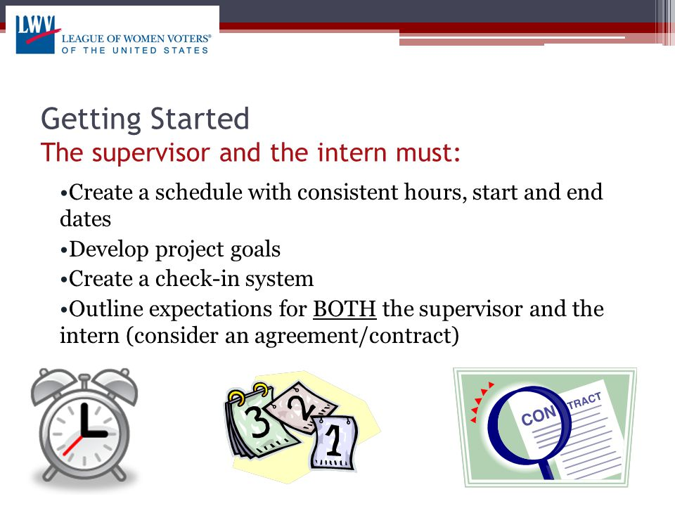 Getting Started The supervisor and the intern must: Create a schedule with consistent hours, start and end dates Develop project goals Create a check-in system Outline expectations for BOTH the supervisor and the intern (consider an agreement/contract)