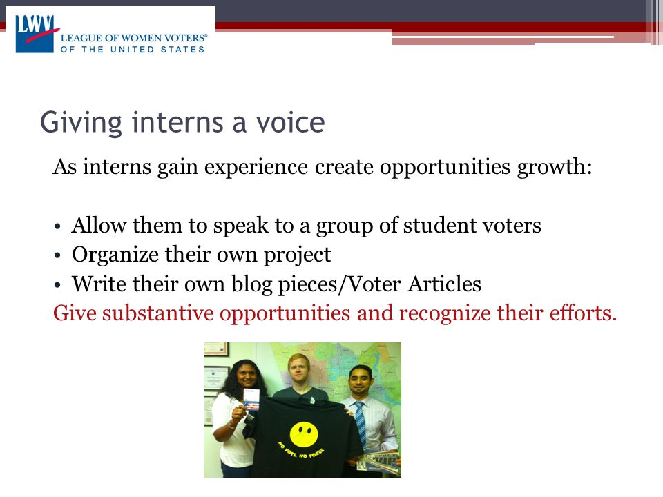 Giving interns a voice As interns gain experience create opportunities growth: Allow them to speak to a group of student voters Organize their own project Write their own blog pieces/Voter Articles Give substantive opportunities and recognize their efforts.