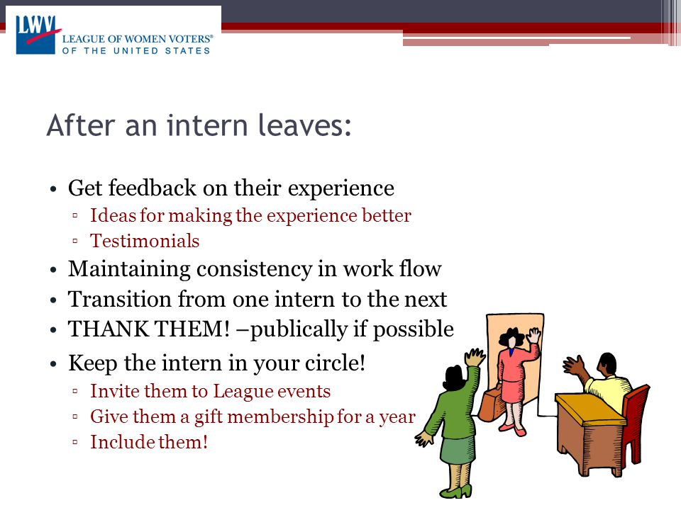 After an intern leaves: Get feedback on their experience ▫Ideas for making the experience better ▫Testimonials Maintaining consistency in work flow Transition from one intern to the next THANK THEM.