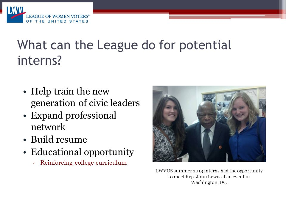 What can the League do for potential interns? Help train the new generation of civic leaders Expand professional network Build resume Educational oppo