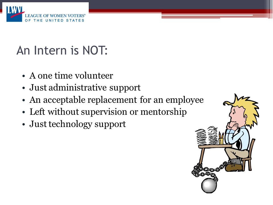 An Intern is NOT: A one time volunteer Just administrative support An acceptable replacement for an employee Left without supervision or mentorship Just technology support