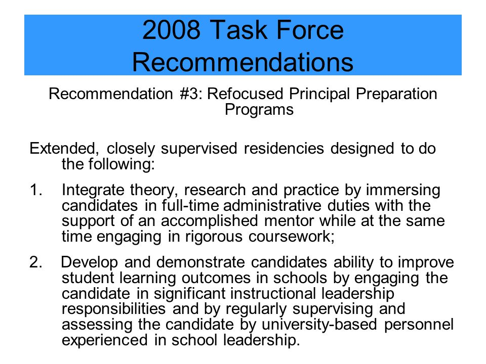 2008 Task Force Recommendations Recommendation #3: Refocused Principal Preparation Programs Extended, closely supervised residencies designed to do the following: 1.Integrate theory, research and practice by immersing candidates in full-time administrative duties with the support of an accomplished mentor while at the same time engaging in rigorous coursework; 2.