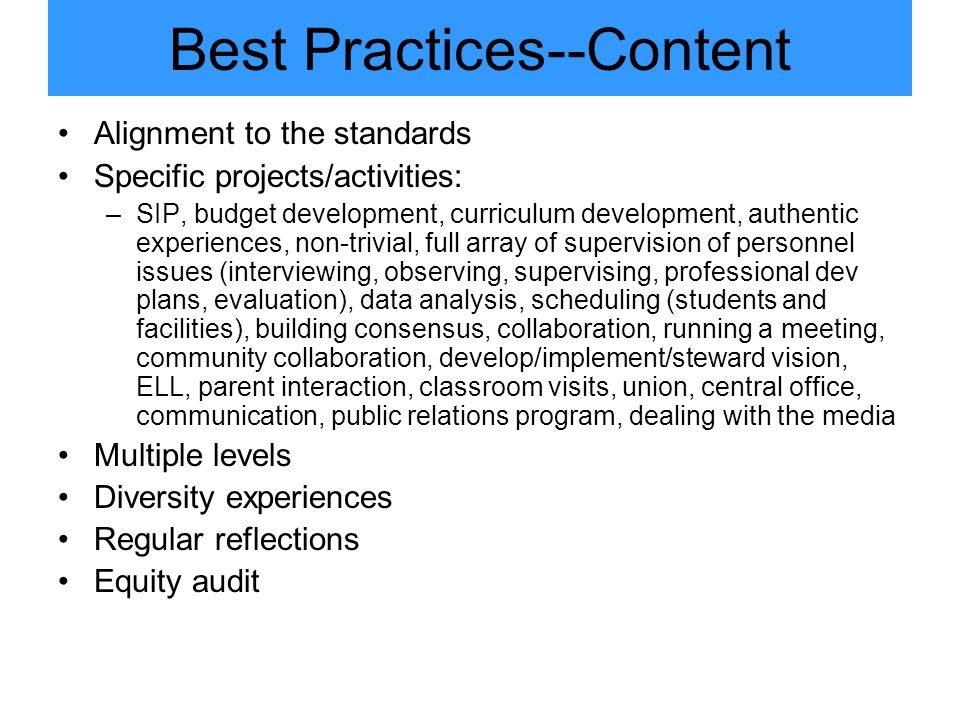 Best Practices--Content Alignment to the standards Specific projects/activities: –SIP, budget development, curriculum development, authentic experiences, non-trivial, full array of supervision of personnel issues (interviewing, observing, supervising, professional dev plans, evaluation), data analysis, scheduling (students and facilities), building consensus, collaboration, running a meeting, community collaboration, develop/implement/steward vision, ELL, parent interaction, classroom visits, union, central office, communication, public relations program, dealing with the media Multiple levels Diversity experiences Regular reflections Equity audit