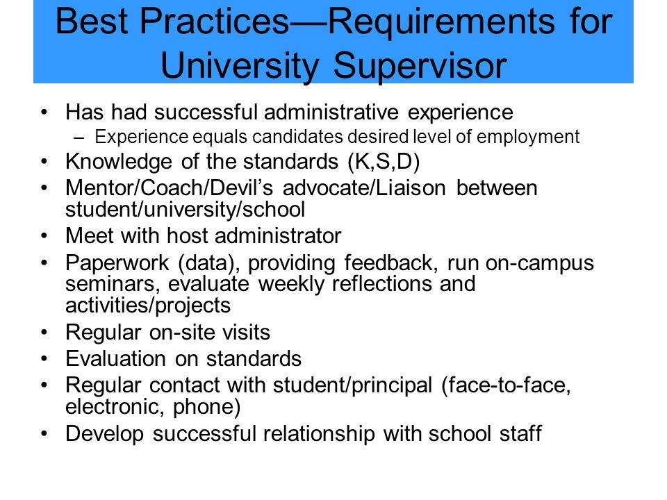 Best Practices—Requirements for University Supervisor Has had successful administrative experience –Experience equals candidates desired level of employment Knowledge of the standards (K,S,D) Mentor/Coach/Devil's advocate/Liaison between student/university/school Meet with host administrator Paperwork (data), providing feedback, run on-campus seminars, evaluate weekly reflections and activities/projects Regular on-site visits Evaluation on standards Regular contact with student/principal (face-to-face, electronic, phone) Develop successful relationship with school staff