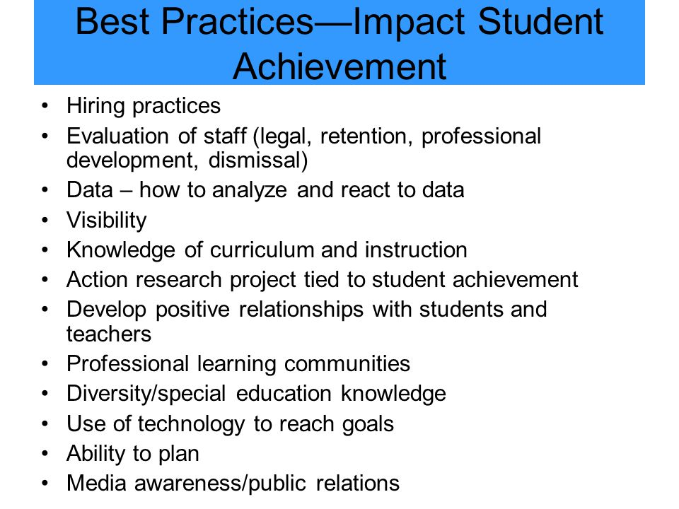 Best Practices—Impact Student Achievement Hiring practices Evaluation of staff (legal, retention, professional development, dismissal) Data – how to analyze and react to data Visibility Knowledge of curriculum and instruction Action research project tied to student achievement Develop positive relationships with students and teachers Professional learning communities Diversity/special education knowledge Use of technology to reach goals Ability to plan Media awareness/public relations