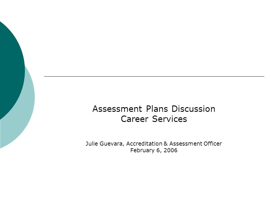 Assessment Plans Discussion Career Services Julie Guevara, Accreditation & Assessment Officer February 6, 2006