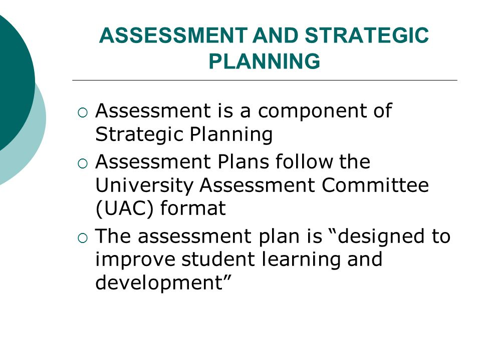 ASSESSMENT AND STRATEGIC PLANNING  Assessment is a component of Strategic Planning  Assessment Plans follow the University Assessment Committee (UAC) format  The assessment plan is designed to improve student learning and development