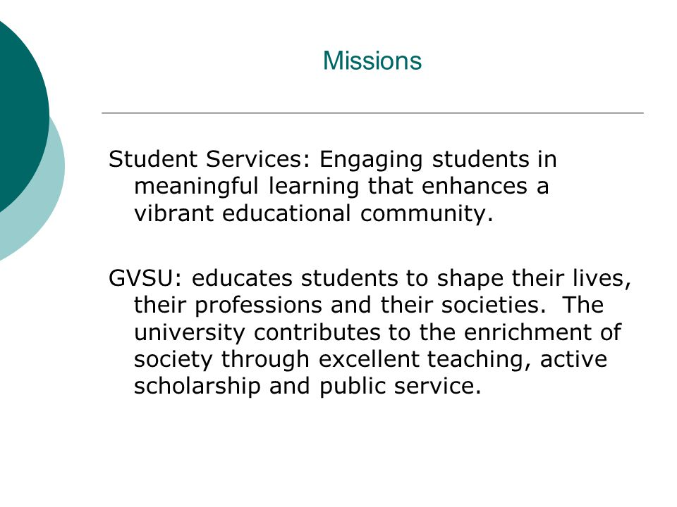 Missions Student Services: Engaging students in meaningful learning that enhances a vibrant educational community. GVSU: educates students to shape th