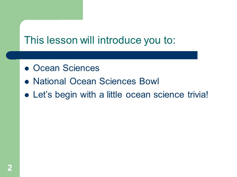 This lesson will introduce you to: Ocean Sciences National Ocean Sciences Bowl Let's begin with a little ocean science trivia.