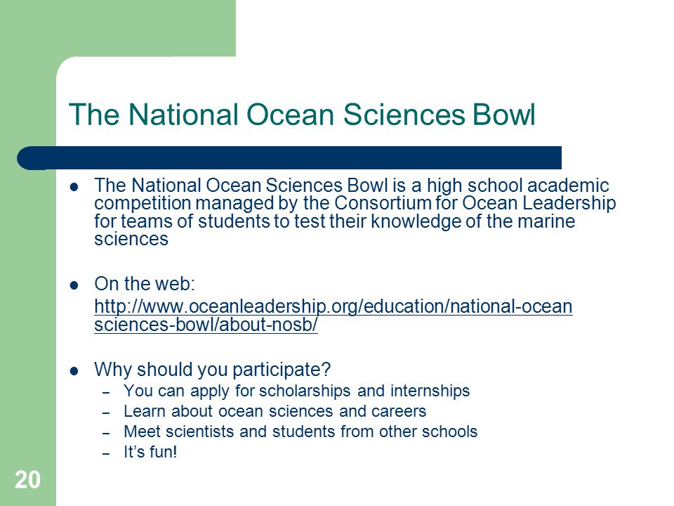 The National Ocean Sciences Bowl The National Ocean Sciences Bowl is a high school academic competition managed by the Consortium for Ocean Leadership for teams of students to test their knowledge of the marine sciences On the web: http://www.oceanleadership.org/education/national-ocean sciences-bowl/about-nosb/ Why should you participate.
