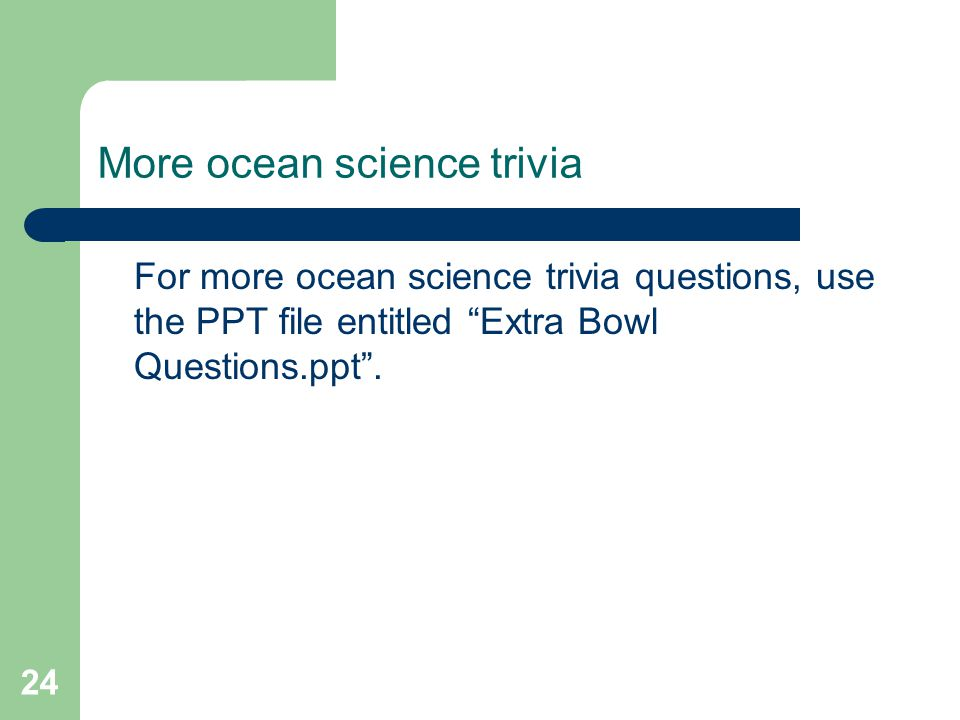 More ocean science trivia For more ocean science trivia questions, use the PPT file entitled Extra Bowl Questions.ppt .