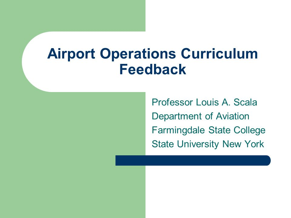 Airport Operations Curriculum Feedback Professor Louis A. Scala Department of Aviation Farmingdale State College State University New York