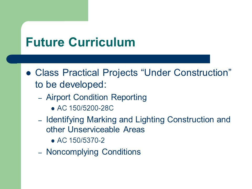 Future Curriculum Class Practical Projects Under Construction to be developed: – Airport Condition Reporting AC 150/5200-28C – Identifying Marking and Lighting Construction and other Unserviceable Areas AC 150/5370-2 – Noncomplying Conditions