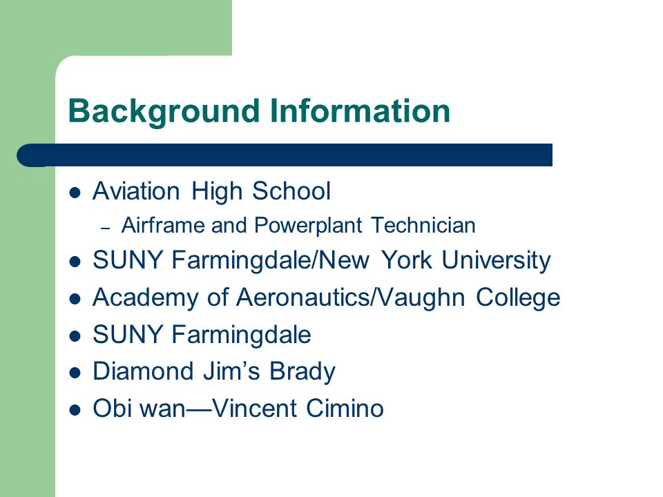 Background Information Aviation High School – Airframe and Powerplant Technician SUNY Farmingdale/New York University Academy of Aeronautics/Vaughn College SUNY Farmingdale Diamond Jim's Brady Obi wan—Vincent Cimino