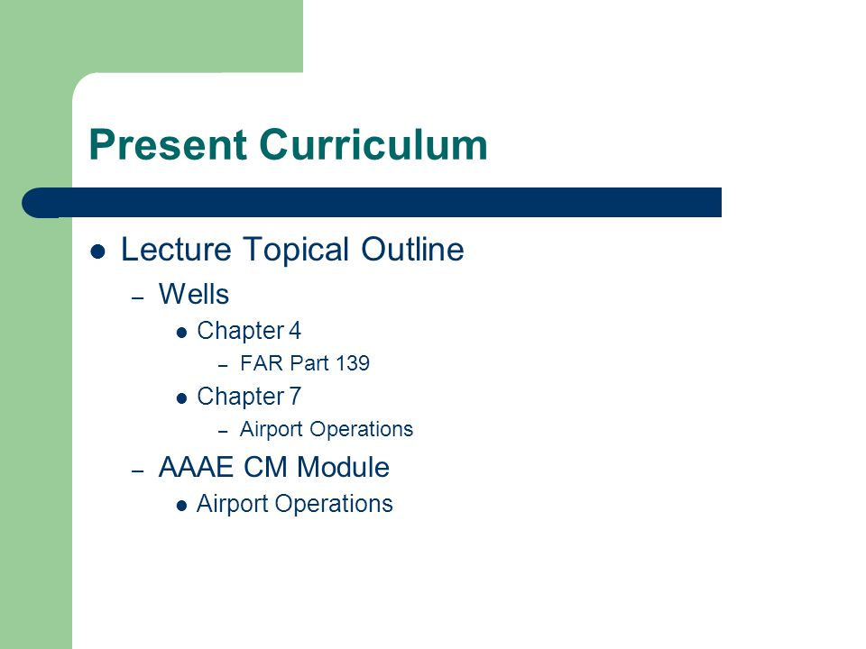 Present Curriculum Lecture Topical Outline – Wells Chapter 4 – FAR Part 139 Chapter 7 – Airport Operations – AAAE CM Module Airport Operations