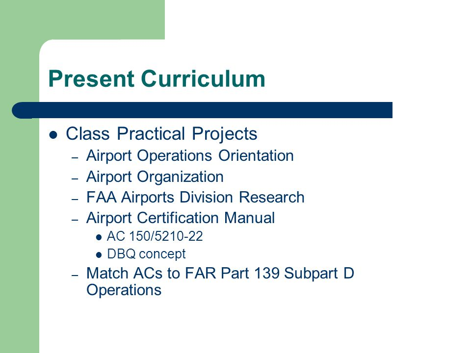 Present Curriculum Class Practical Projects – Airport Operations Orientation – Airport Organization – FAA Airports Division Research – Airport Certification Manual AC 150/5210-22 DBQ concept – Match ACs to FAR Part 139 Subpart D Operations