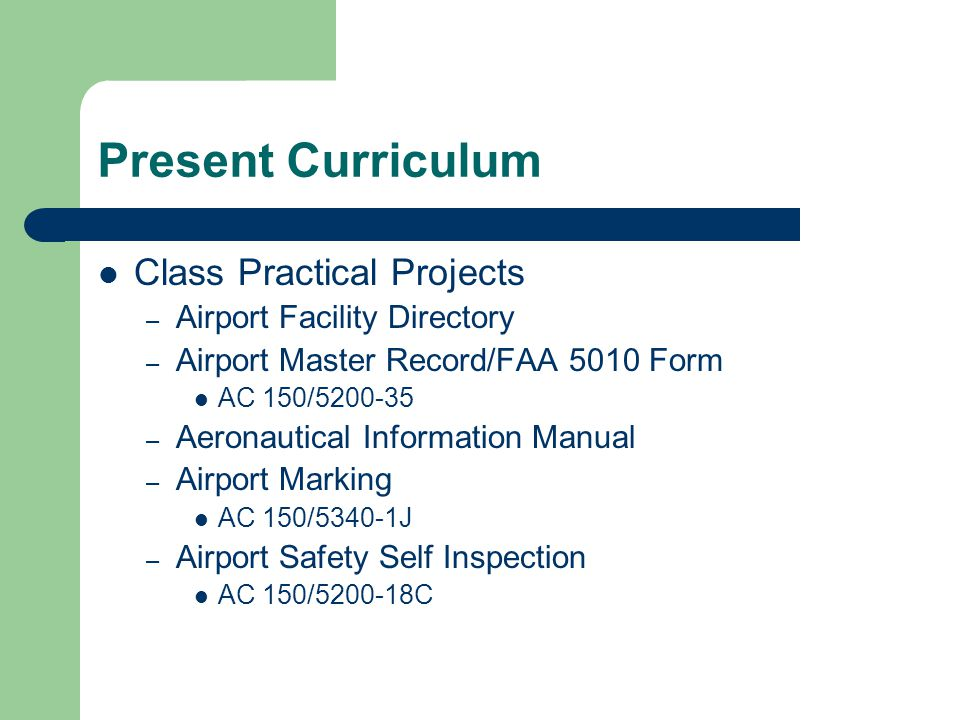 Present Curriculum Class Practical Projects – Airport Facility Directory – Airport Master Record/FAA 5010 Form AC 150/5200-35 – Aeronautical Information Manual – Airport Marking AC 150/5340-1J – Airport Safety Self Inspection AC 150/5200-18C