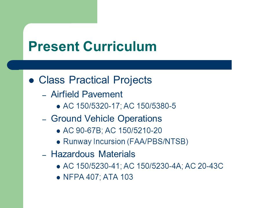 Present Curriculum Class Practical Projects – Airfield Pavement AC 150/5320-17; AC 150/5380-5 – Ground Vehicle Operations AC 90-67B; AC 150/5210-20 Ru