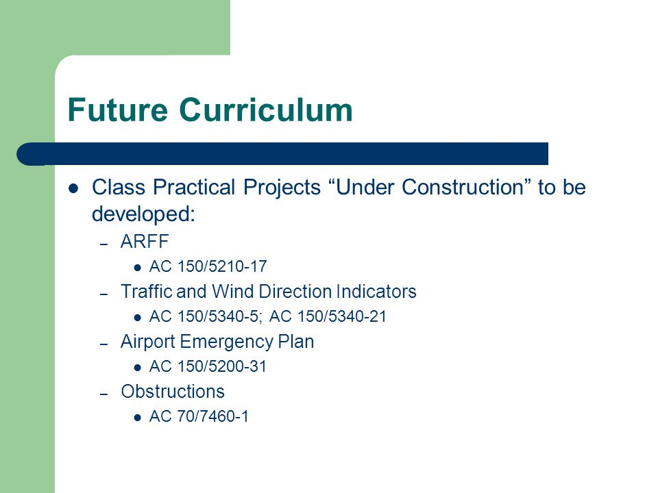 Future Curriculum Class Practical Projects Under Construction to be developed: – Protection of NAVAIDS AC 150/5300-13 – Public Protection AC 150/5300-13 – Wildlife Hazard Management AC 150/5200-33; AC 150/5200-34