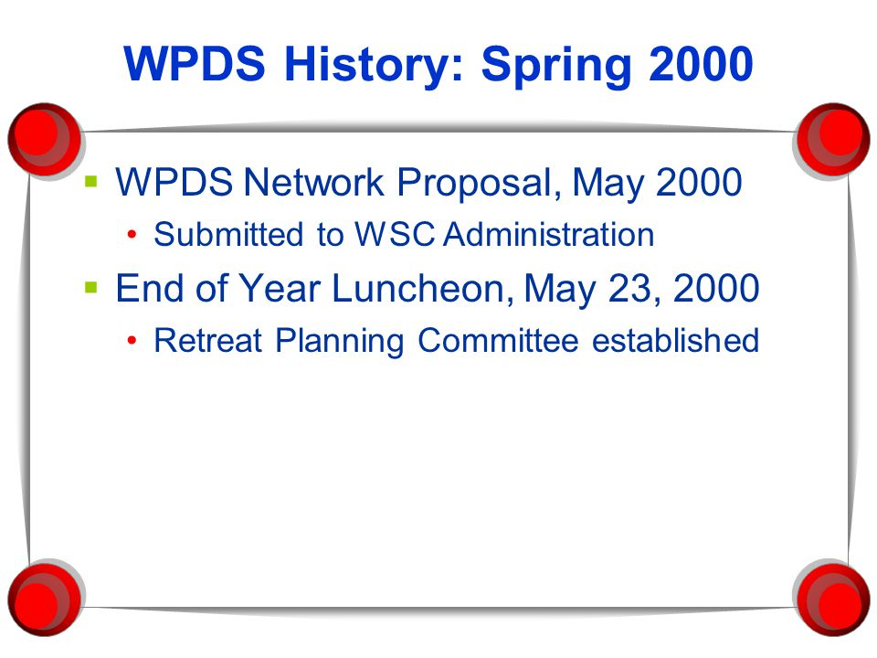 WPDS History: Spring 2000  WPDS Network Proposal, May 2000 Submitted to WSC Administration  End of Year Luncheon, May 23, 2000 Retreat Planning Committee established