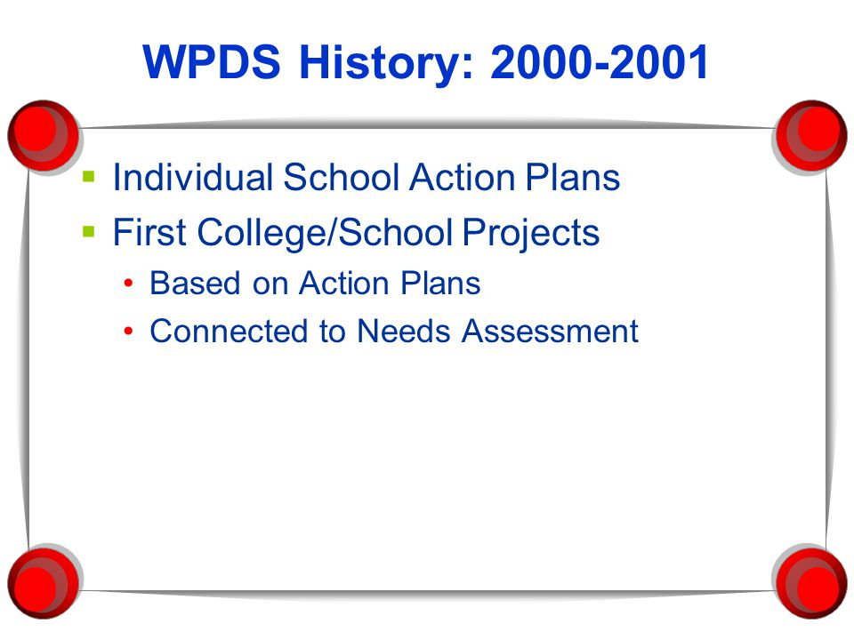 WPDS History: 2000-2001  Individual School Action Plans  First College/School Projects Based on Action Plans Connected to Needs Assessment