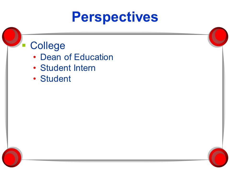 Perspectives  College Dean of Education Student Intern Student