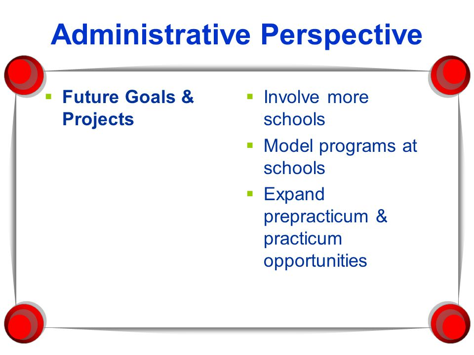 Administrative Perspective  Future Goals & Projects  Involve more schools  Model programs at schools  Expand prepracticum & practicum opportunities