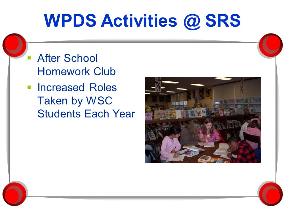 WPDS Activities @ SRS  After School Homework Club  Increased Roles Taken by WSC Students Each Year