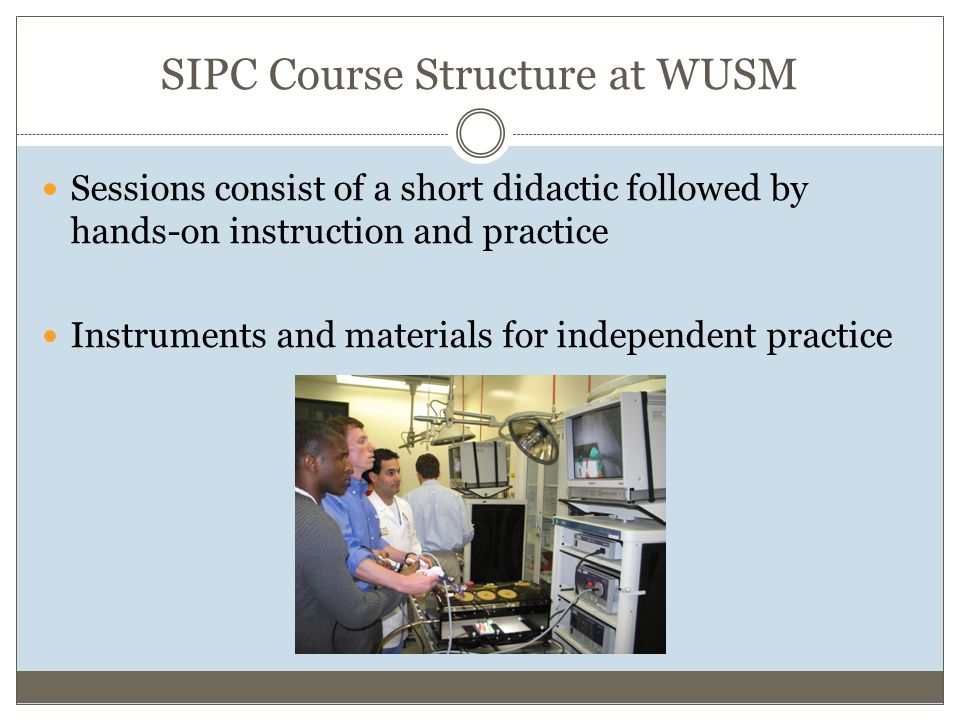 SIPC Course Structure at WUSM Sessions consist of a short didactic followed by hands-on instruction and practice Instruments and materials for independent practice