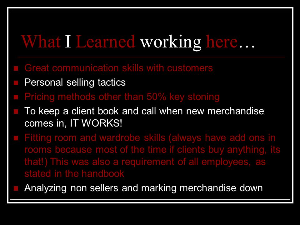What I Learned working here… Great communication skills with customers Personal selling tactics Pricing methods other than 50% key stoning To keep a client book and call when new merchandise comes in, IT WORKS.