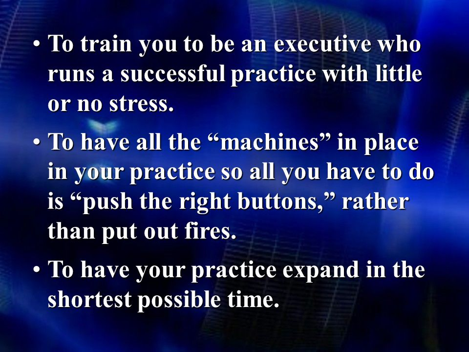 To train you to be an executive who runs a successful practice with little or no stress.To train you to be an executive who runs a successful practice with little or no stress.