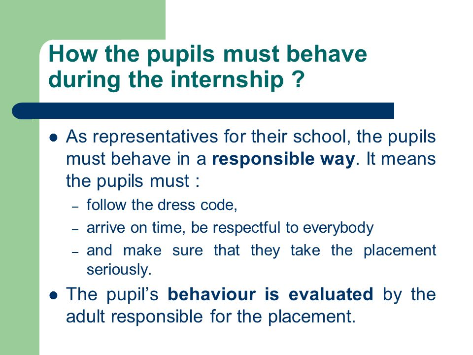How the pupils must behave during the internship .
