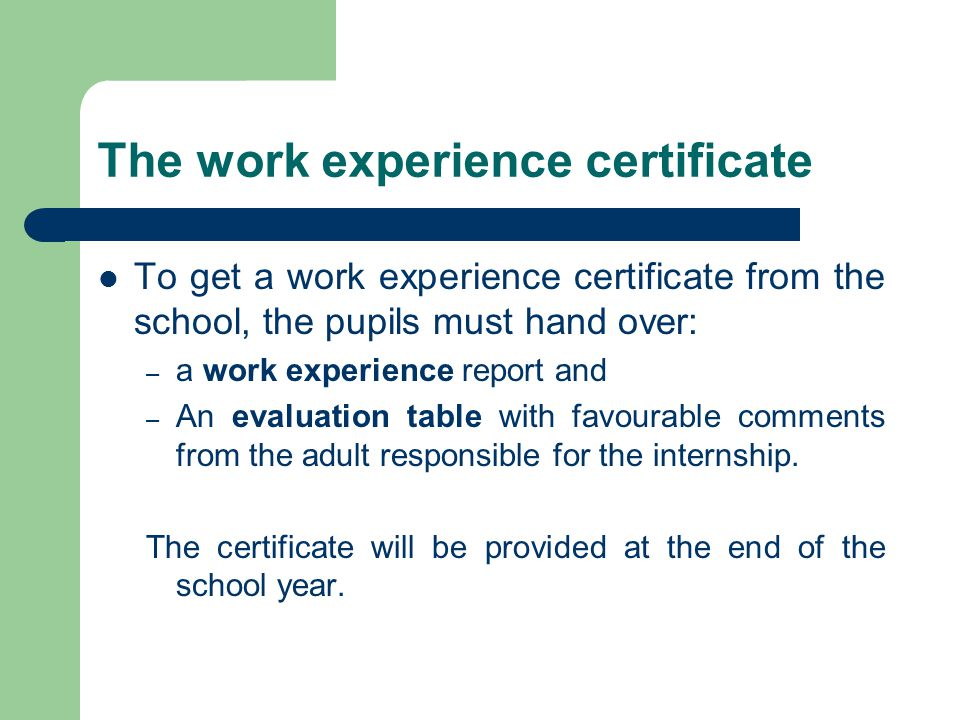 The work experience certificate To get a work experience certificate from the school, the pupils must hand over: – a work experience report and – An evaluation table with favourable comments from the adult responsible for the internship.