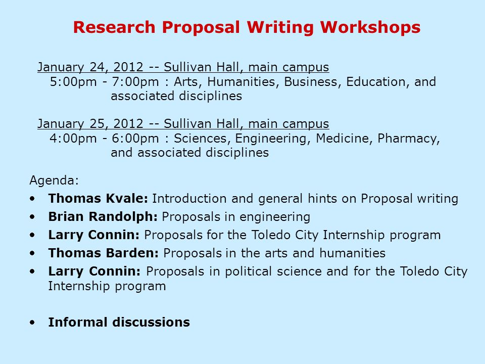 Research Proposal Writing Workshops Agenda: Thomas Kvale: Introduction and general hints on Proposal writing Brian Randolph: Proposals in engineering Larry Connin: Proposals for the Toledo City Internship program Thomas Barden: Proposals in the arts and humanities Larry Connin: Proposals in political science and for the Toledo City Internship program Informal discussions January 24, 2012 -- Sullivan Hall, main campus 5:00pm - 7:00pm : Arts, Humanities, Business, Education, and associated disciplines January 25, 2012 -- Sullivan Hall, main campus 4:00pm - 6:00pm : Sciences, Engineering, Medicine, Pharmacy, and associated disciplines