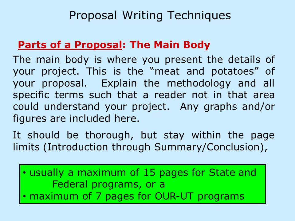 Proposal Writing Techniques Parts of a Proposal: The Main Body usually a maximum of 15 pages for State and Federal programs, or a maximum of 7 pages for OUR-UT programs The main body is where you present the details of your project.