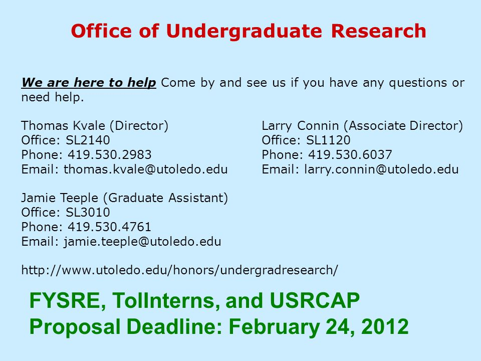Office of Undergraduate Research FYSRE, TolInterns, and USRCAP Proposal Deadline: February 24, 2012 We are here to help Come by and see us if you have any questions or need help.
