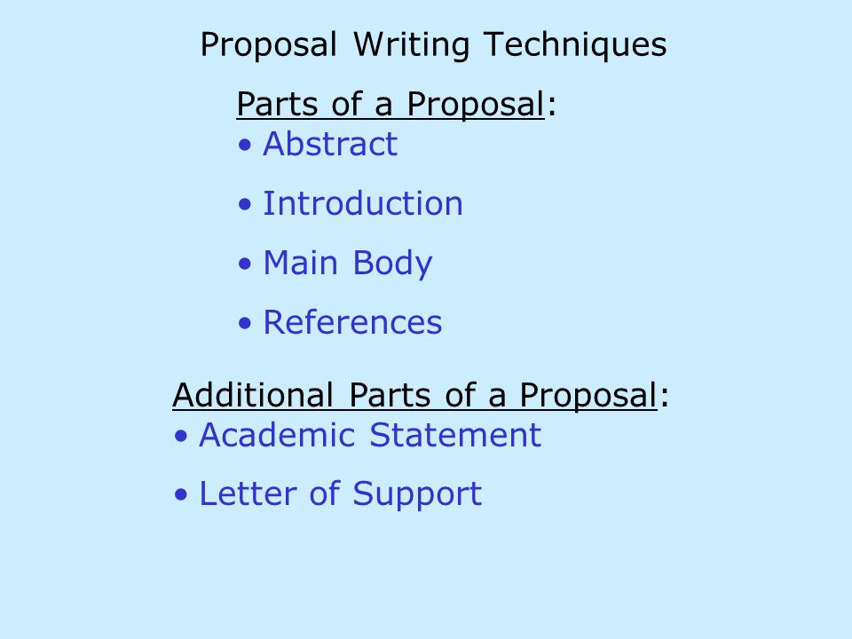 Proposal Writing Techniques Parts of a Proposal: Abstract Introduction Main Body References Additional Parts of a Proposal: Academic Statement Letter of Support