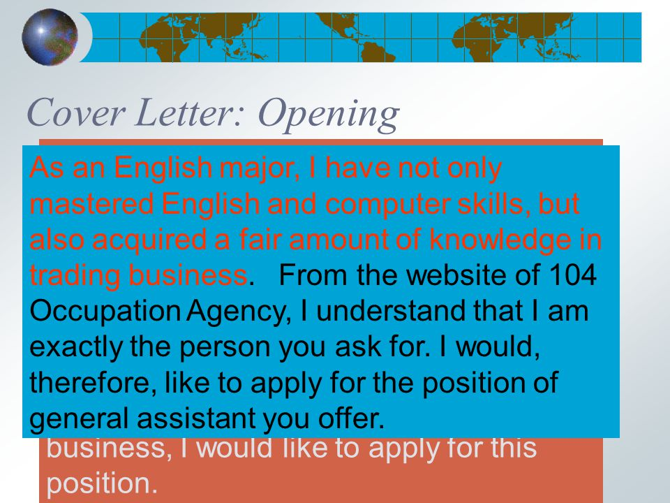 Cover Letter: Opening (1 st Par.) From the website of 104 Occupation Agency, I understand that you are offering a working opportunity of the general assistant with requirements of high demand of English and basic knowledge of trading and computer skills.