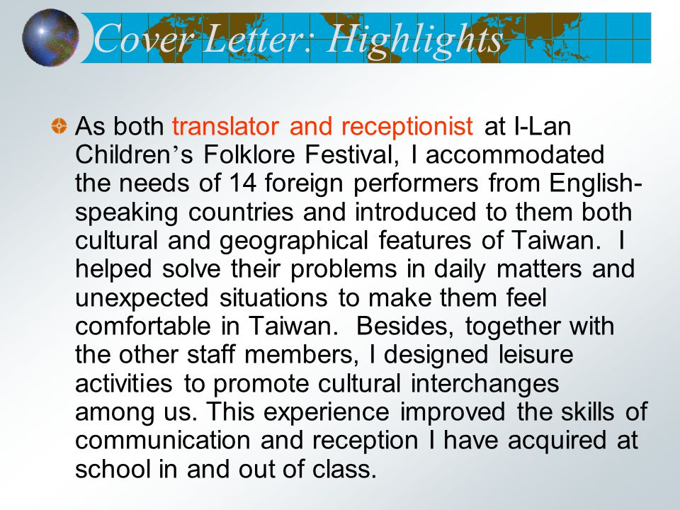 Cover Letter: Highlights As both translator and receptionist at I-Lan Children ' s Folklore Festival, I accommodated the needs of 14 foreign performers from English- speaking countries and introduced to them both cultural and geographical features of Taiwan.
