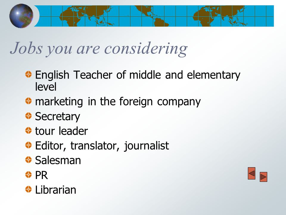 Jobs you are considering English Teacher of middle and elementary level marketing in the foreign company Secretary tour leader Editor, translator, journalist Salesman PR Librarian