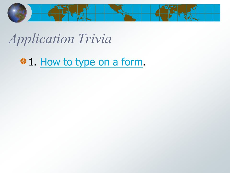 Application Trivia 1. How to type on a form.How to type on a form