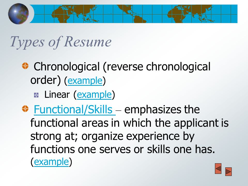 Types of Resume Chronological (reverse chronological order) (example)example Linear (example)example Functional/Skills – emphasizes the functional areas in which the applicant is strong at; organize experience by functions one serves or skills one has.