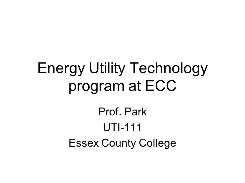 Energy Utility Technology program at ECC Prof. Park UTI-111 Essex County College