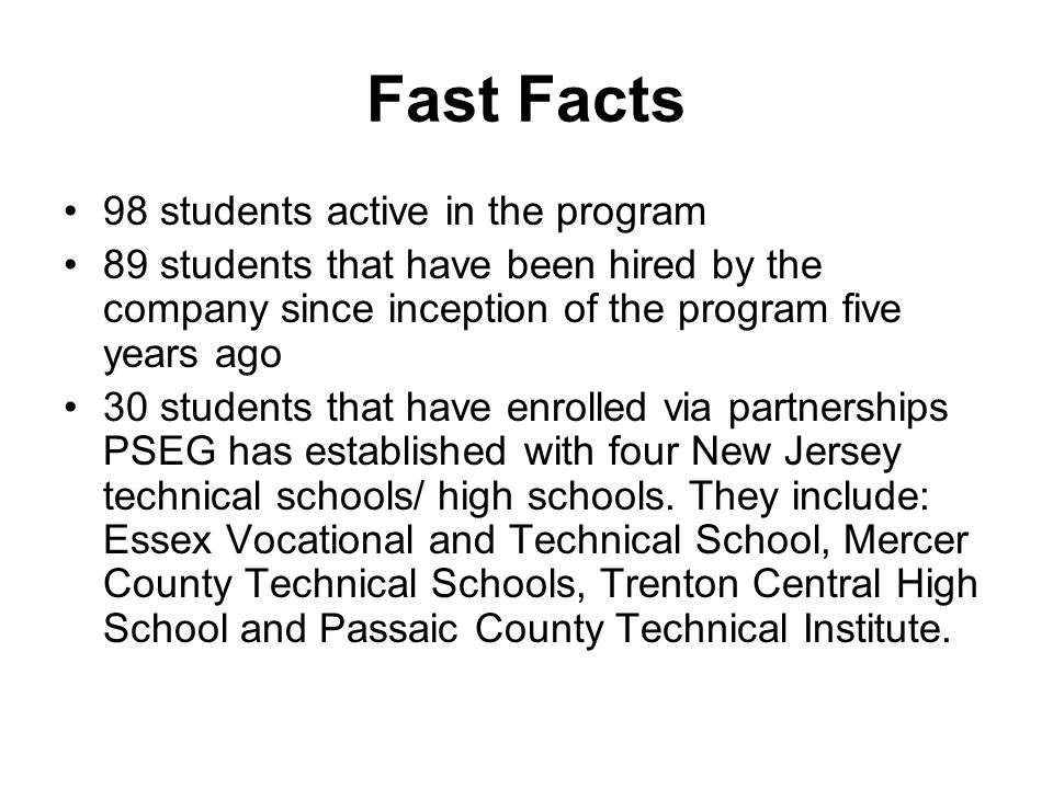 Fast Facts 98 students active in the program 89 students that have been hired by the company since inception of the program five years ago 30 students that have enrolled via partnerships PSEG has established with four New Jersey technical schools/ high schools.