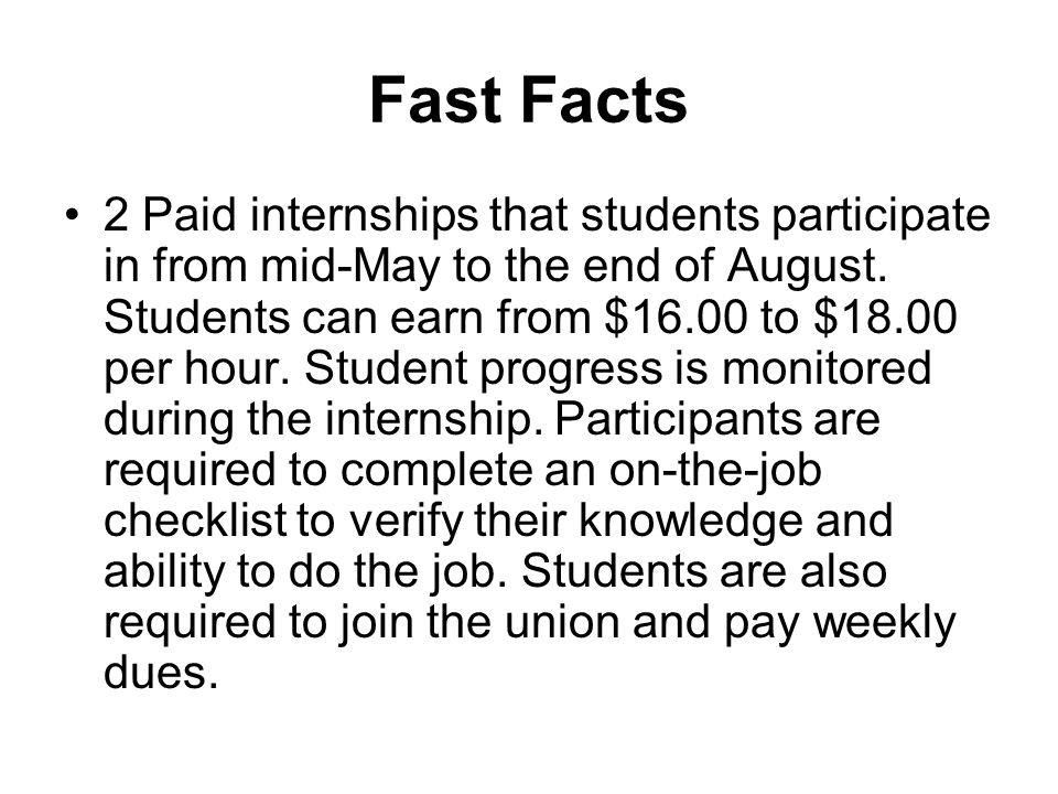 Fast Facts 2 Paid internships that students participate in from mid-May to the end of August.