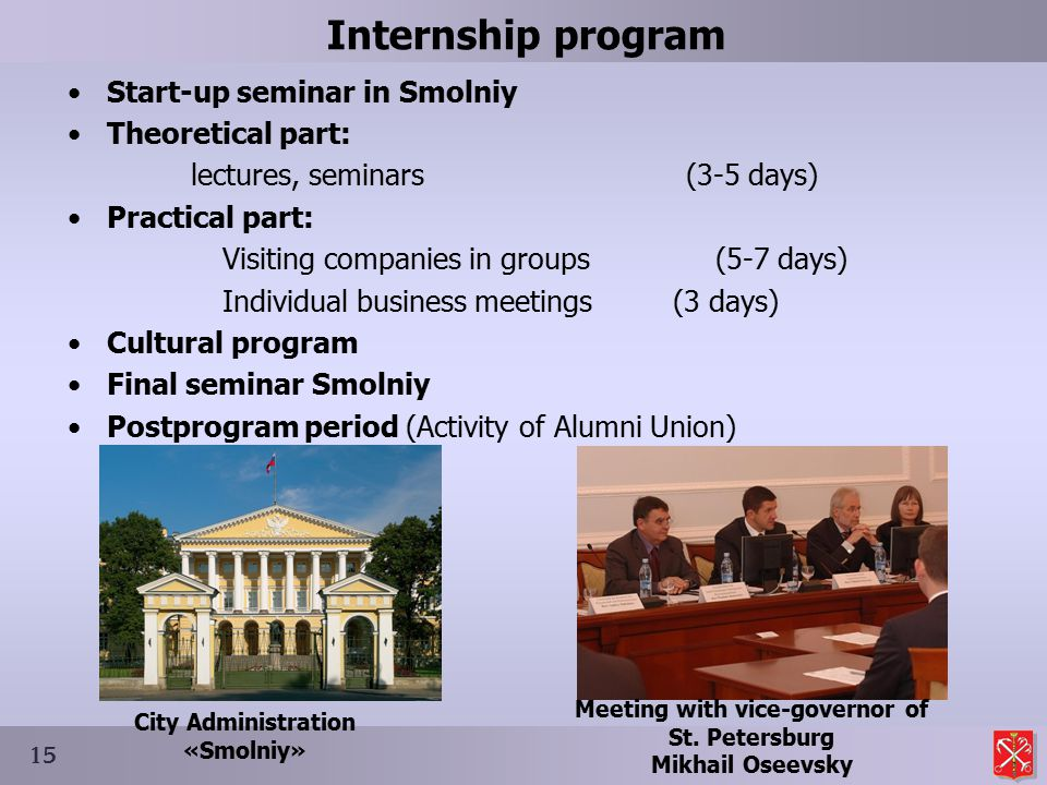 Internship program Start-up seminar in Smolniy Theoretical part: lectures, seminars (3-5 days) Practical part: Visiting companies in groups (5-7 days) Individual business meetings (3 days) Cultural program Final seminar Smolniy Postprogram period (Activity of Alumni Union) 15 City Administration «Smolniy» Meeting with vice-governor of St.