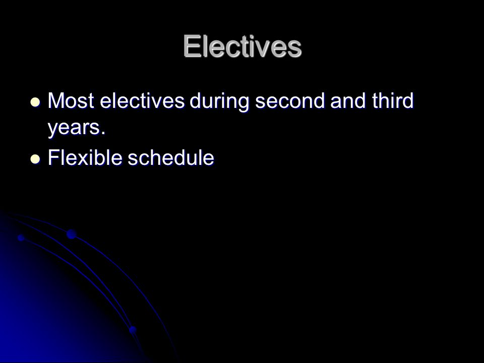 Electives Most electives during second and third years. Most electives during second and third years. Flexible schedule Flexible schedule