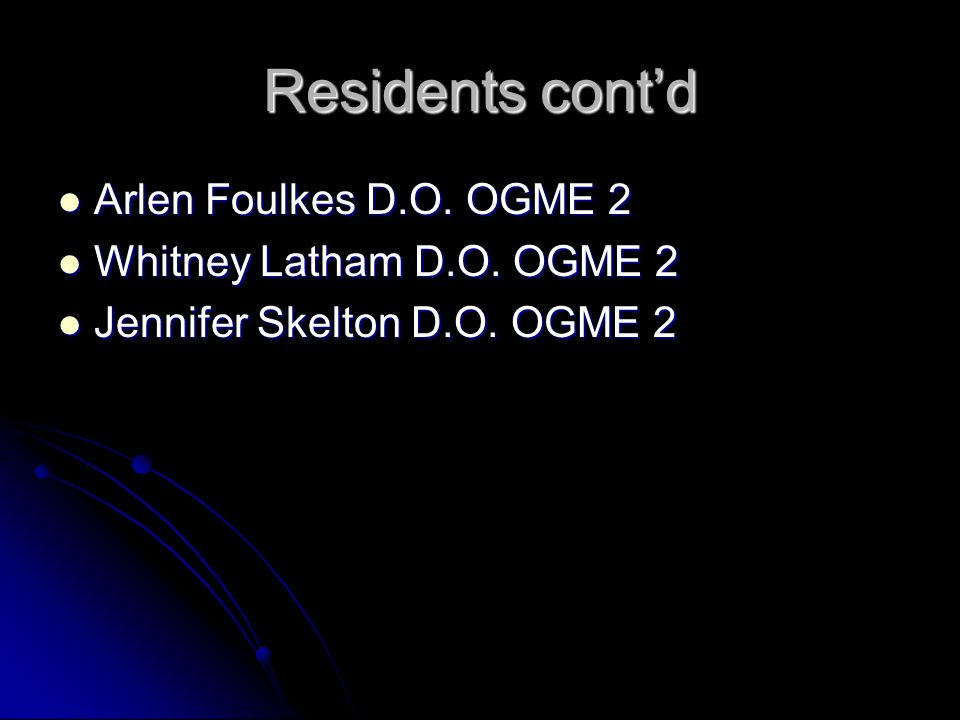 Residents cont'd Arlen Foulkes D.O.OGME 2 Arlen Foulkes D.O.